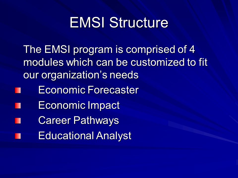 EMSI Structure The EMSI program is comprised of 4 modules which can be customized to fit our organization's needs Economic Forecaster Economic Impact Career Pathways Educational Analyst