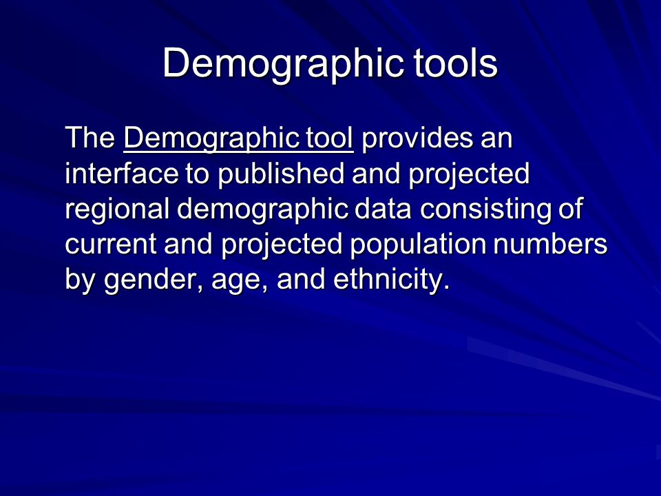 Demographic tools The Demographic tool provides an interface to published and projected regional demographic data consisting of current and projected population numbers by gender, age, and ethnicity.