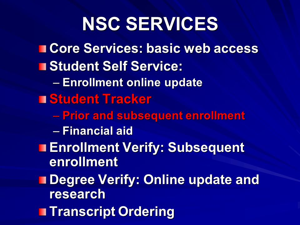 NSC SERVICES Core Services: basic web access Student Self Service: –Enrollment online update Student Tracker –Prior and subsequent enrollment –Financial aid Enrollment Verify: Subsequent enrollment Degree Verify: Online update and research Transcript Ordering
