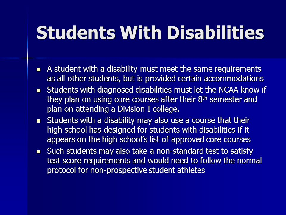 Students With Disabilities A student with a disability must meet the same requirements as all other students, but is provided certain accommodations A student with a disability must meet the same requirements as all other students, but is provided certain accommodations Students with diagnosed disabilities must let the NCAA know if they plan on using core courses after their 8 th semester and plan on attending a Division I college.