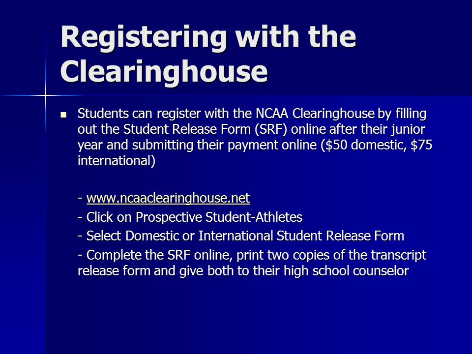 Registering with the Clearinghouse Students can register with the NCAA Clearinghouse by filling out the Student Release Form (SRF) online after their junior year and submitting their payment online ($50 domestic, $75 international) Students can register with the NCAA Clearinghouse by filling out the Student Release Form (SRF) online after their junior year and submitting their payment online ($50 domestic, $75 international) - www.ncaaclearinghouse.net www.ncaaclearinghouse.net - Click on Prospective Student-Athletes - Select Domestic or International Student Release Form - Complete the SRF online, print two copies of the transcript release form and give both to their high school counselor