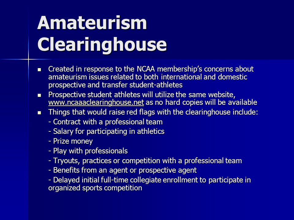 Amateurism Clearinghouse Created in response to the NCAA membership's concerns about amateurism issues related to both international and domestic prospective and transfer student-athletes Created in response to the NCAA membership's concerns about amateurism issues related to both international and domestic prospective and transfer student-athletes Prospective student athletes will utilize the same website, www.ncaaaclearinghouse.net as no hard copies will be available Prospective student athletes will utilize the same website, www.ncaaaclearinghouse.net as no hard copies will be available www.ncaaaclearinghouse.net Things that would raise red flags with the clearinghouse include: Things that would raise red flags with the clearinghouse include: - Contract with a professional team - Salary for participating in athletics - Prize money - Play with professionals - Tryouts, practices or competition with a professional team - Benefits from an agent or prospective agent - Delayed initial full-time collegiate enrollment to participate in organized sports competition