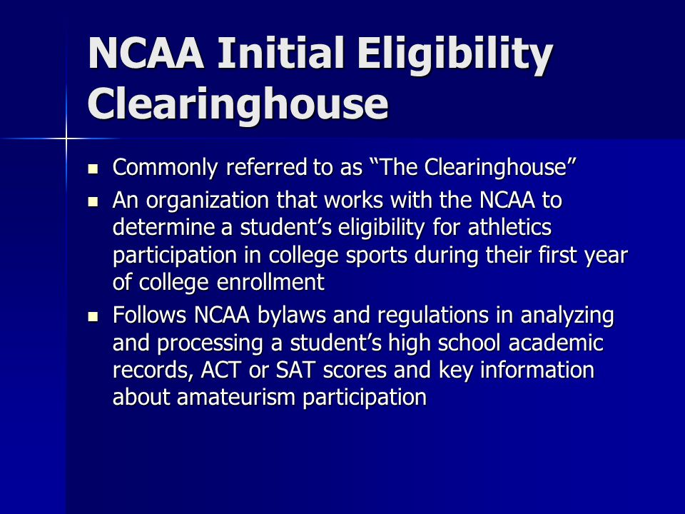 NCAA Initial Eligibility Clearinghouse Commonly referred to as The Clearinghouse Commonly referred to as The Clearinghouse An organization that works with the NCAA to determine a student's eligibility for athletics participation in college sports during their first year of college enrollment An organization that works with the NCAA to determine a student's eligibility for athletics participation in college sports during their first year of college enrollment Follows NCAA bylaws and regulations in analyzing and processing a student's high school academic records, ACT or SAT scores and key information about amateurism participation Follows NCAA bylaws and regulations in analyzing and processing a student's high school academic records, ACT or SAT scores and key information about amateurism participation