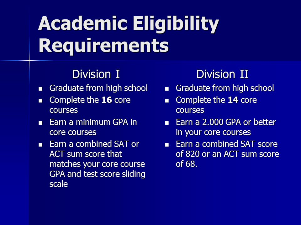 Academic Eligibility Requirements Division I Graduate from high school Graduate from high school Complete the 16 core courses Complete the 16 core courses Earn a minimum GPA in core courses Earn a minimum GPA in core courses Earn a combined SAT or ACT sum score that matches your core course GPA and test score sliding scale Earn a combined SAT or ACT sum score that matches your core course GPA and test score sliding scale Division II Graduate from high school Graduate from high school Complete the 14 core courses Complete the 14 core courses Earn a 2.000 GPA or better in your core courses Earn a 2.000 GPA or better in your core courses Earn a combined SAT score of 820 or an ACT sum score of 68.
