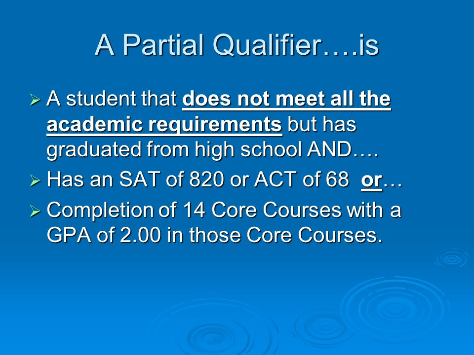 A Partial Qualifier….is  A student that does not meet all the academic requirements but has graduated from high school AND….