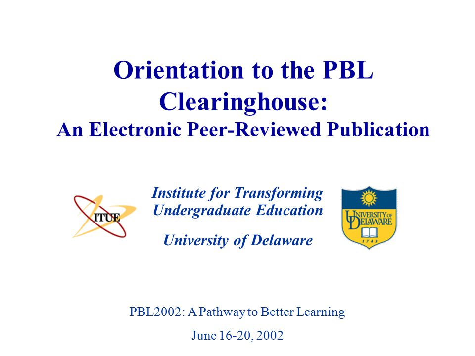 University of Delaware PBL2002: A Pathway to Better Learning June 16-20, 2002 Orientation to the PBL Clearinghouse: An Electronic Peer-Reviewed Publication Institute for Transforming Undergraduate Education