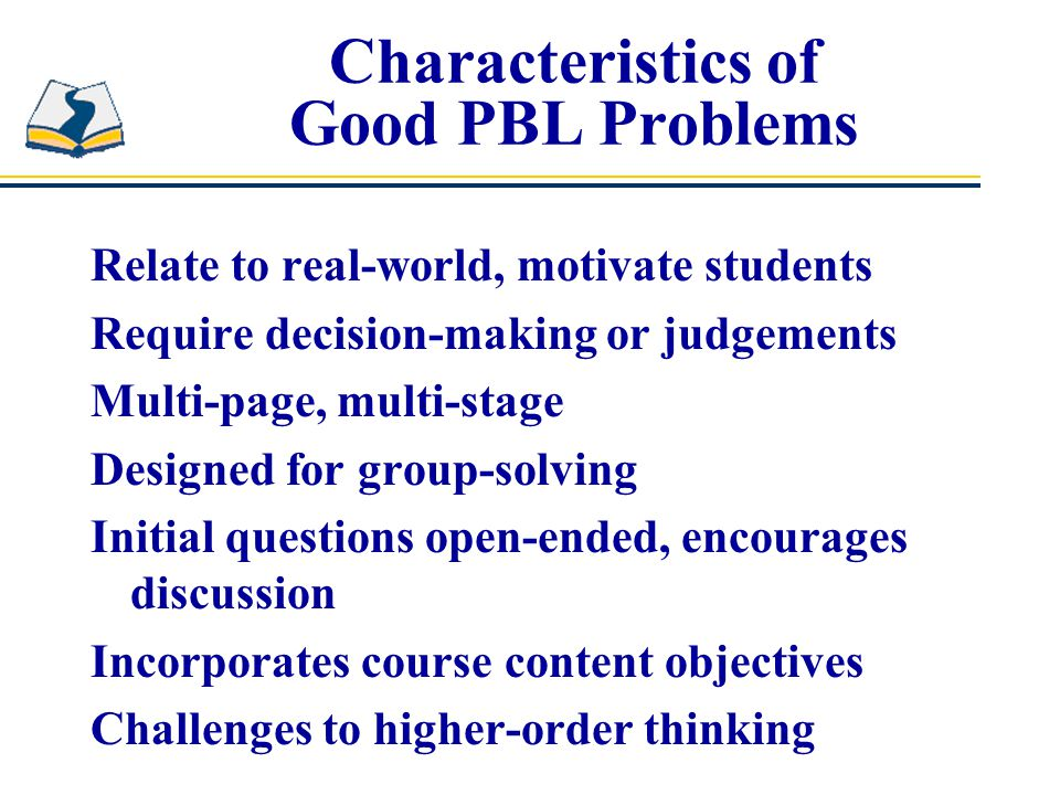 Characteristics of Good PBL Problems Relate to real-world, motivate students Require decision-making or judgements Multi-page, multi-stage Designed for group-solving Initial questions open-ended, encourages discussion Incorporates course content objectives Challenges to higher-order thinking