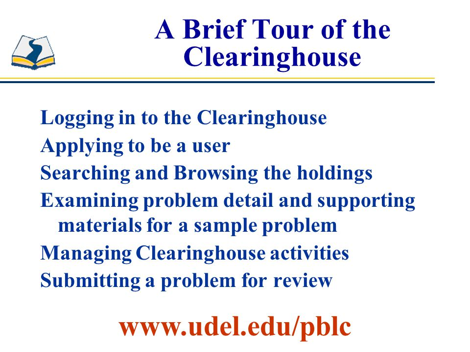 A Brief Tour of the Clearinghouse Logging in to the Clearinghouse Applying to be a user Searching and Browsing the holdings Examining problem detail and supporting materials for a sample problem Managing Clearinghouse activities Submitting a problem for review www.udel.edu/pblc
