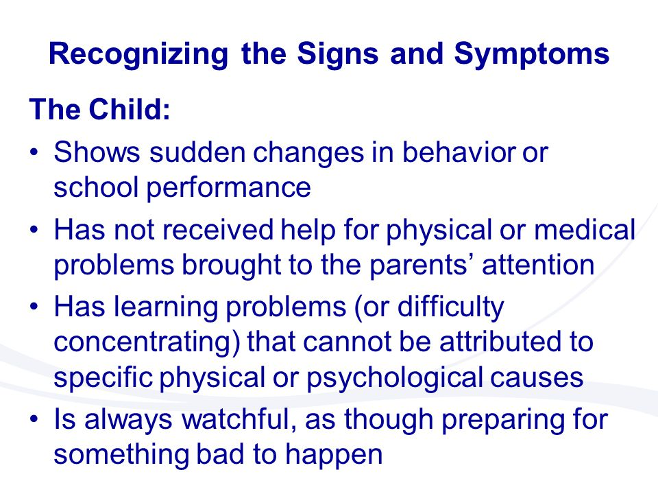 The Child: Shows sudden changes in behavior or school performance Has not received help for physical or medical problems brought to the parents' atten