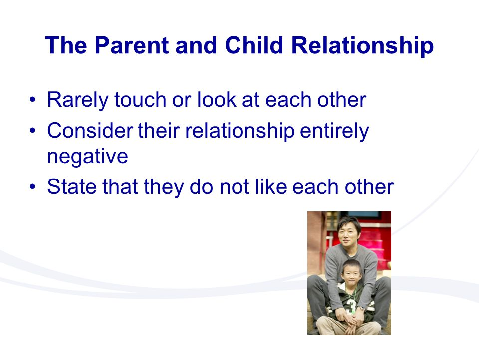 The Parent and Child Relationship Rarely touch or look at each other Consider their relationship entirely negative State that they do not like each ot