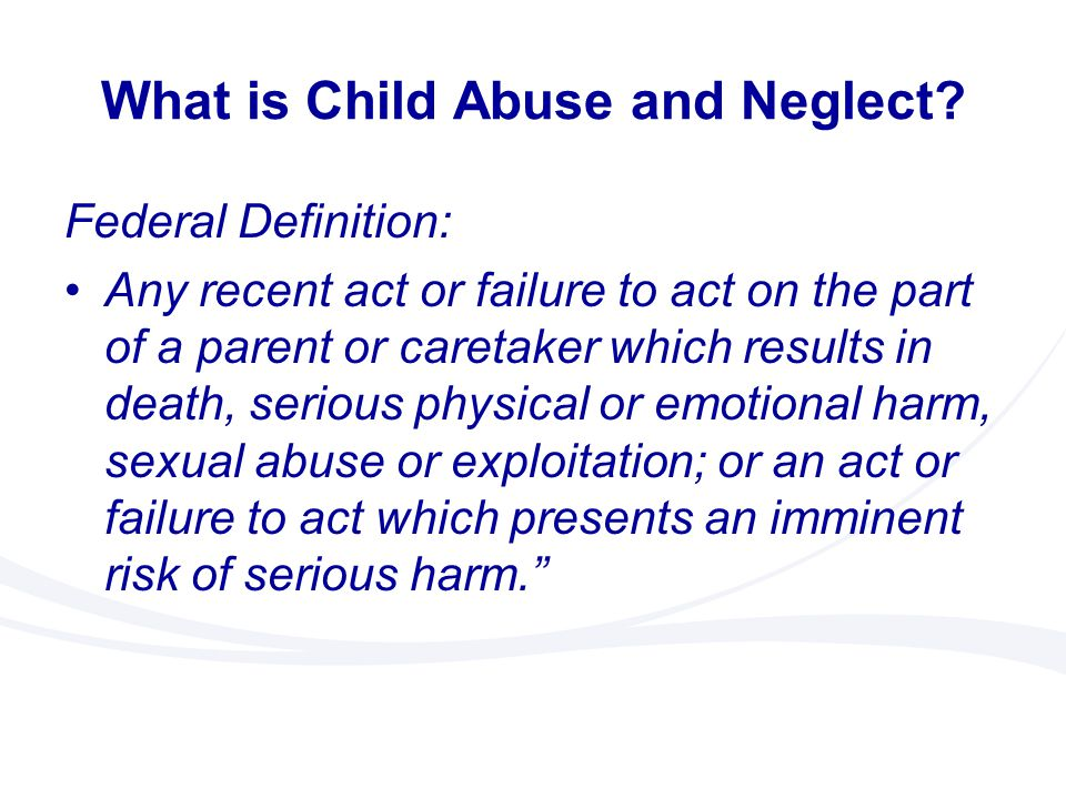 What is Child Abuse and Neglect? Federal Definition: Any recent act or failure to act on the part of a parent or caretaker which results in death, ser