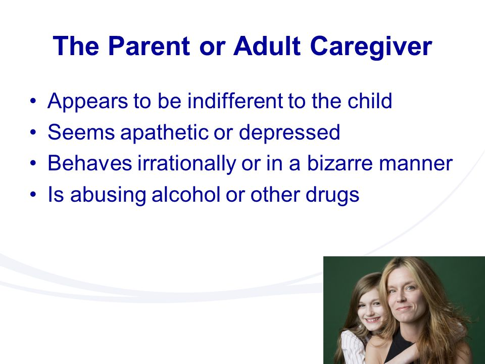 The Parent or Adult Caregiver Appears to be indifferent to the child Seems apathetic or depressed Behaves irrationally or in a bizarre manner Is abusi