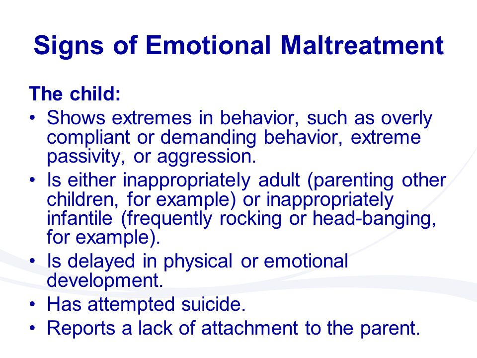 Signs of Emotional Maltreatment The child: Shows extremes in behavior, such as overly compliant or demanding behavior, extreme passivity, or aggressio