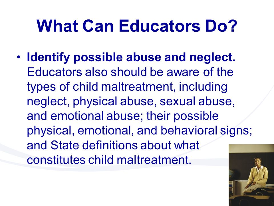 What Can Educators Do? Identify possible abuse and neglect. Educators also should be aware of the types of child maltreatment, including neglect, phys
