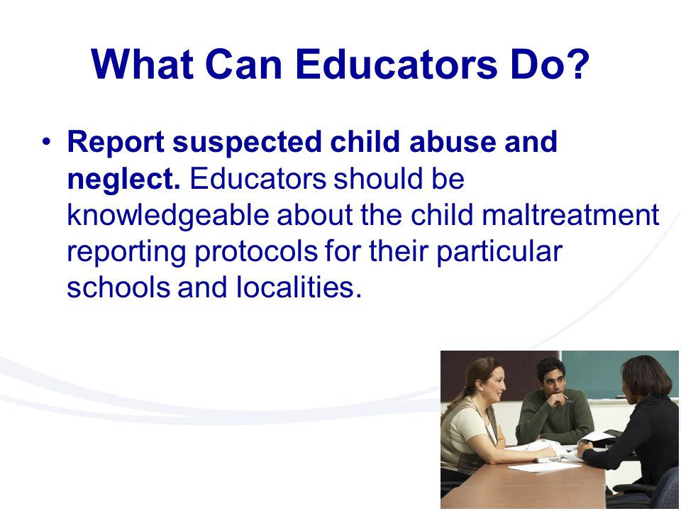 What Can Educators Do? Report suspected child abuse and neglect. Educators should be knowledgeable about the child maltreatment reporting protocols fo