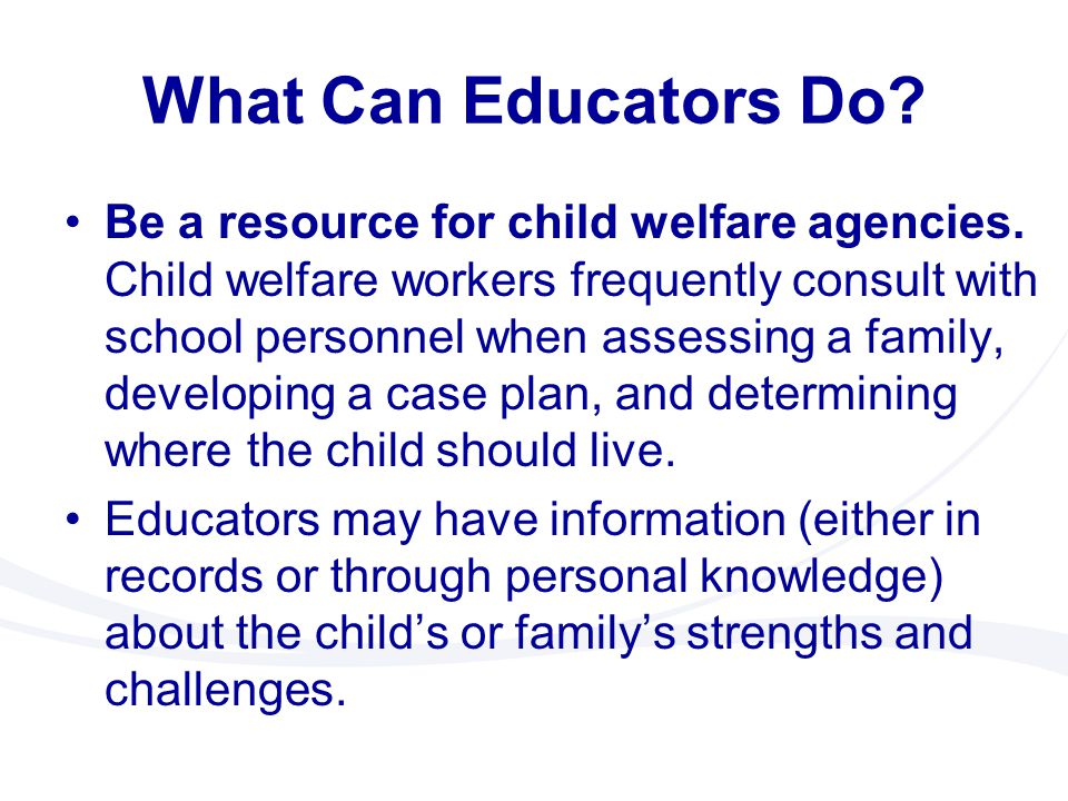 What Can Educators Do? Be a resource for child welfare agencies. Child welfare workers frequently consult with school personnel when assessing a famil