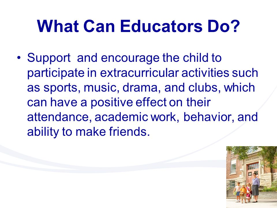 What Can Educators Do? Support and encourage the child to participate in extracurricular activities such as sports, music, drama, and clubs, which can