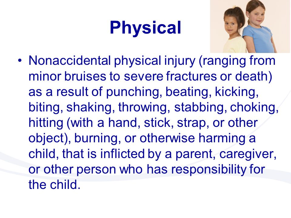 Physical Nonaccidental physical injury (ranging from minor bruises to severe fractures or death) as a result of punching, beating, kicking, biting, sh