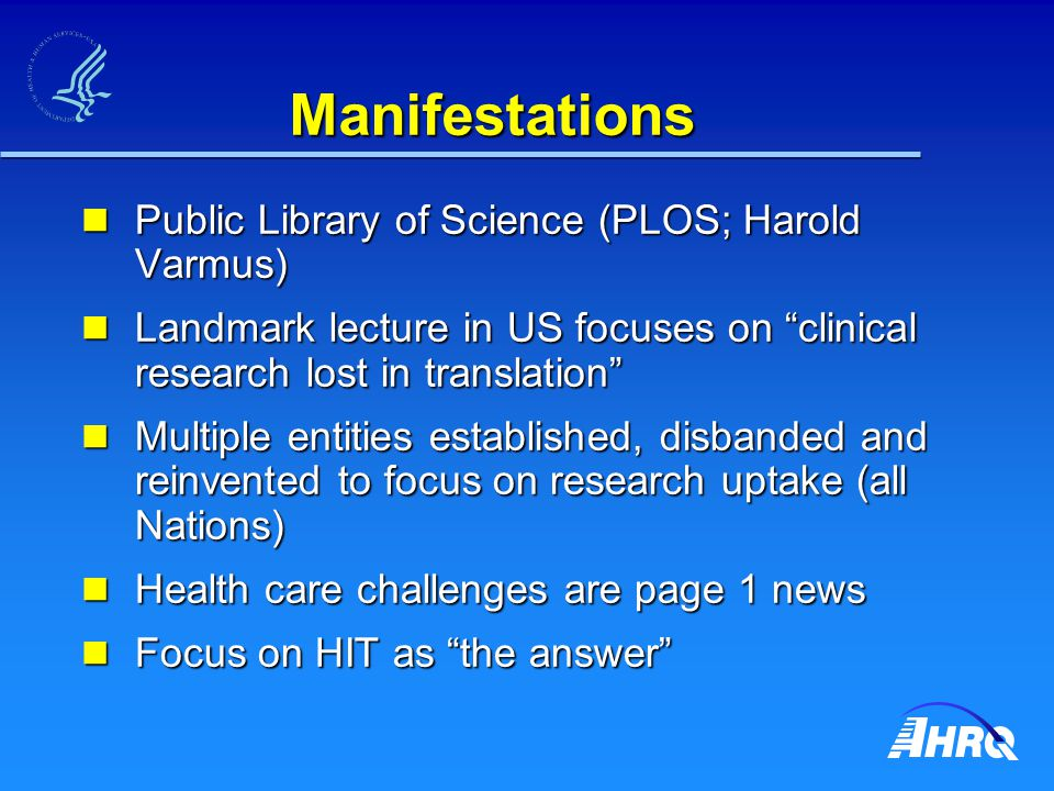Manifestations Public Library of Science (PLOS; Harold Varmus) Public Library of Science (PLOS; Harold Varmus) Landmark lecture in US focuses on clinical research lost in translation Landmark lecture in US focuses on clinical research lost in translation Multiple entities established, disbanded and reinvented to focus on research uptake (all Nations) Multiple entities established, disbanded and reinvented to focus on research uptake (all Nations) Health care challenges are page 1 news Health care challenges are page 1 news Focus on HIT as the answer Focus on HIT as the answer