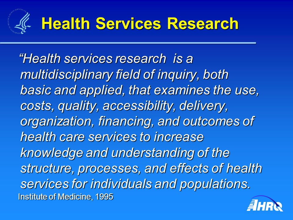 Health Services Research Health services research is a multidisciplinary field of inquiry, both basic and applied, that examines the use, costs, quality, accessibility, delivery, organization, financing, and outcomes of health care services to increase knowledge and understanding of the structure, processes, and effects of health services for individuals and populations.
