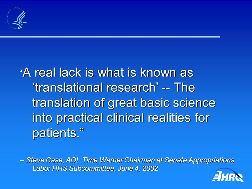 A real lack is what is known as 'translational research' -- The translation of great basic science into practical clinical realities for patients. A real lack is what is known as 'translational research' -- The translation of great basic science into practical clinical realities for patients. -- Steve Case, AOL Time Warner Chairman at Senate Appropriations Labor HHS Subcommittee, June 4, 2002