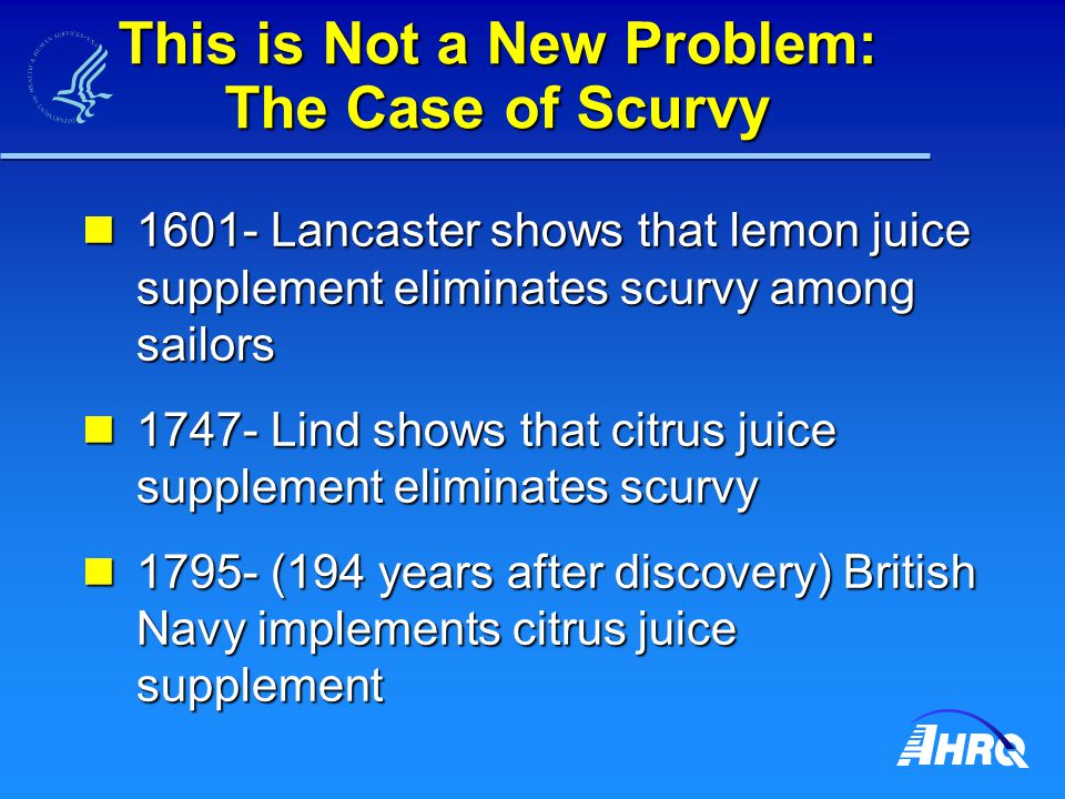 This is Not a New Problem: The Case of Scurvy 1601- Lancaster shows that lemon juice supplement eliminates scurvy among sailors 1601- Lancaster shows that lemon juice supplement eliminates scurvy among sailors 1747- Lind shows that citrus juice supplement eliminates scurvy 1747- Lind shows that citrus juice supplement eliminates scurvy 1795- (194 years after discovery) British Navy implements citrus juice supplement 1795- (194 years after discovery) British Navy implements citrus juice supplement