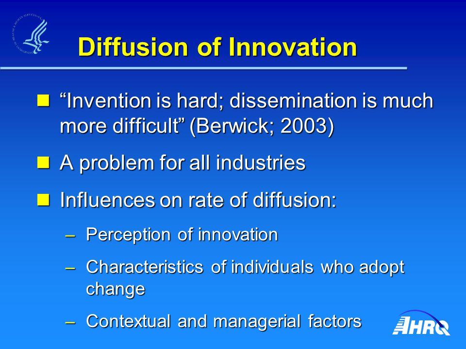 Diffusion of Innovation Invention is hard; dissemination is much more difficult (Berwick; 2003) Invention is hard; dissemination is much more difficult (Berwick; 2003) A problem for all industries A problem for all industries Influences on rate of diffusion: Influences on rate of diffusion: – Perception of innovation – Characteristics of individuals who adopt change – Contextual and managerial factors Source: Mosteller, Science l981;221:881