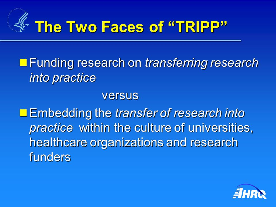 The Two Faces of TRIPP Funding research on transferring research into practice Funding research on transferring research into practiceversus Embedding the transfer of research into practice within the culture of universities, healthcare organizations and research funders Embedding the transfer of research into practice within the culture of universities, healthcare organizations and research funders