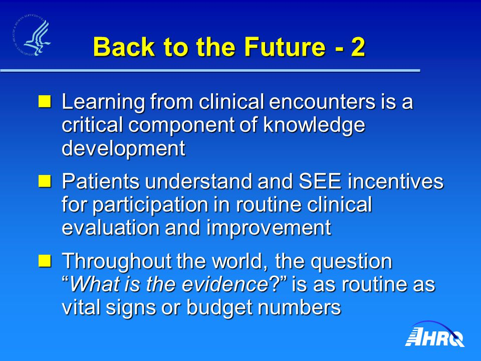 Back to the Future - 2 Learning from clinical encounters is a critical component of knowledge development Learning from clinical encounters is a critical component of knowledge development Patients understand and SEE incentives for participation in routine clinical evaluation and improvement Patients understand and SEE incentives for participation in routine clinical evaluation and improvement Throughout the world, the question What is the evidence is as routine as vital signs or budget numbers Throughout the world, the question What is the evidence is as routine as vital signs or budget numbers