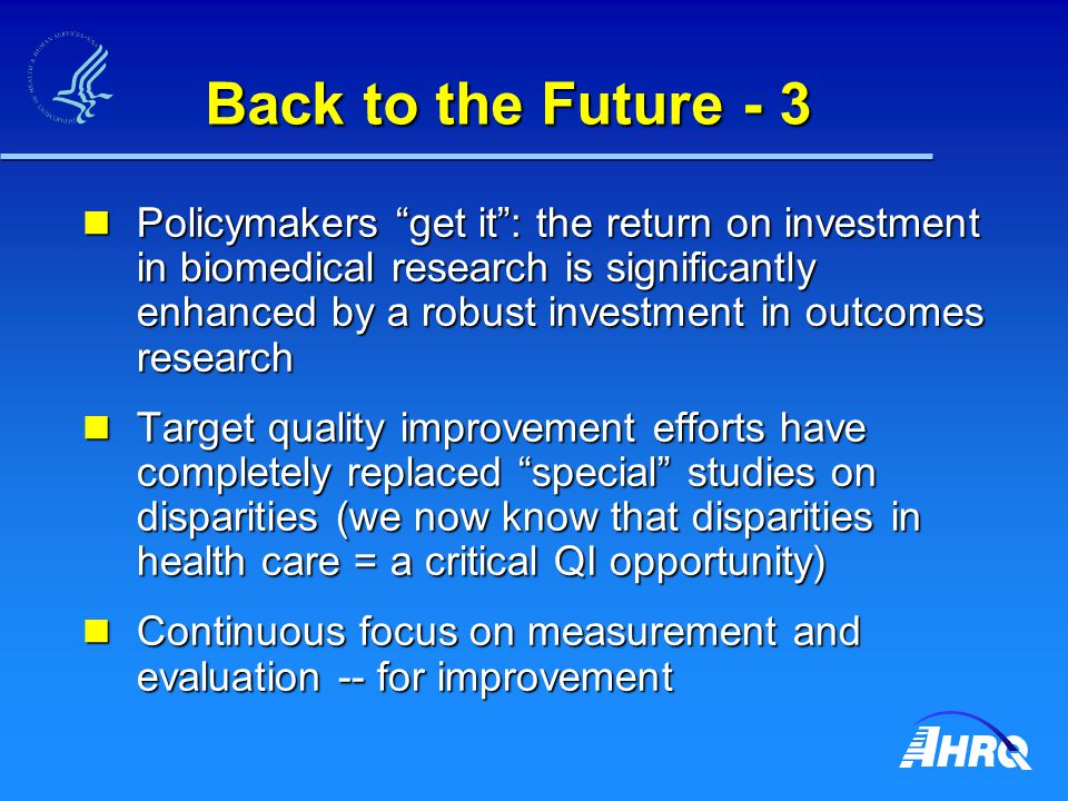 Back to the Future - 3 Policymakers get it : the return on investment in biomedical research is significantly enhanced by a robust investment in outcomes research Policymakers get it : the return on investment in biomedical research is significantly enhanced by a robust investment in outcomes research Target quality improvement efforts have completely replaced special studies on disparities (we now know that disparities in health care = a critical QI opportunity) Target quality improvement efforts have completely replaced special studies on disparities (we now know that disparities in health care = a critical QI opportunity) Continuous focus on measurement and evaluation -- for improvement Continuous focus on measurement and evaluation -- for improvement