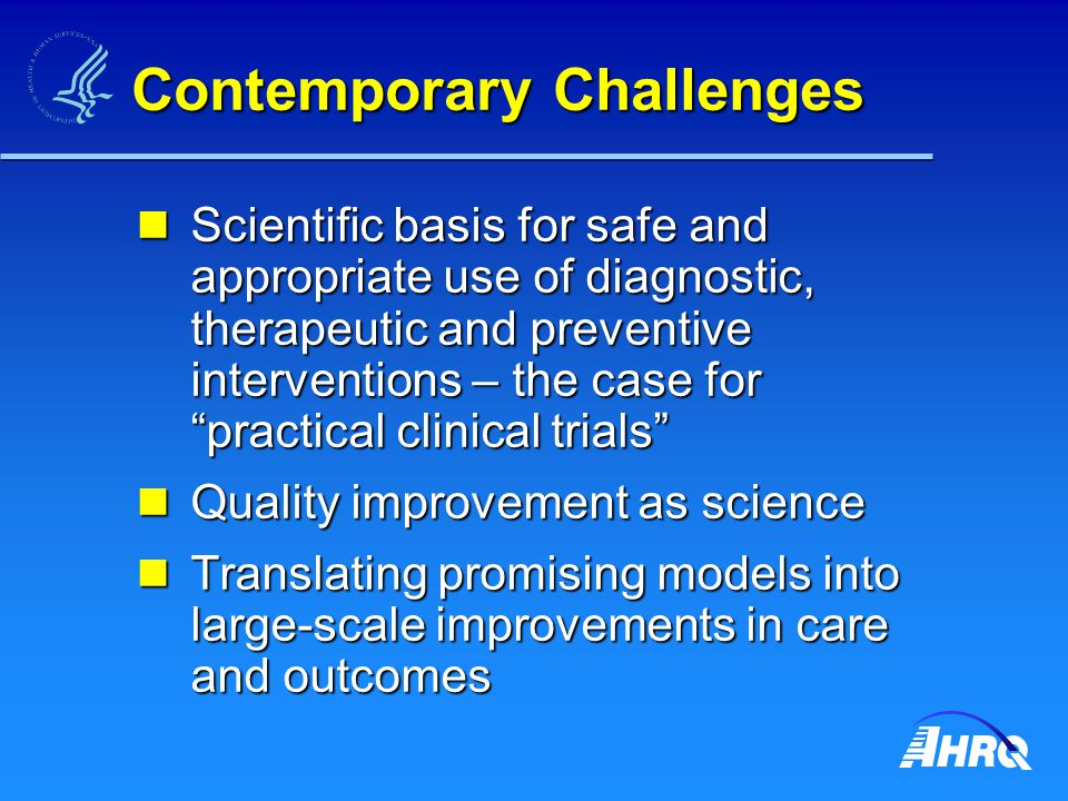 Contemporary Challenges Scientific basis for safe and appropriate use of diagnostic, therapeutic and preventive interventions – the case for practical clinical trials Scientific basis for safe and appropriate use of diagnostic, therapeutic and preventive interventions – the case for practical clinical trials Quality improvement as science Quality improvement as science Translating promising models into large-scale improvements in care and outcomes Translating promising models into large-scale improvements in care and outcomes
