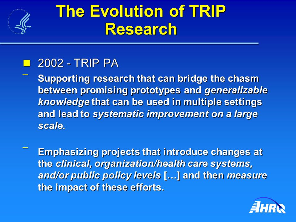 The Evolution of TRIP Research 2002 - TRIP PA 2002 - TRIP PA ¯ Supporting research that can bridge the chasm between promising prototypes and generalizable knowledge that can be used in multiple settings and lead to systematic improvement on a large scale.