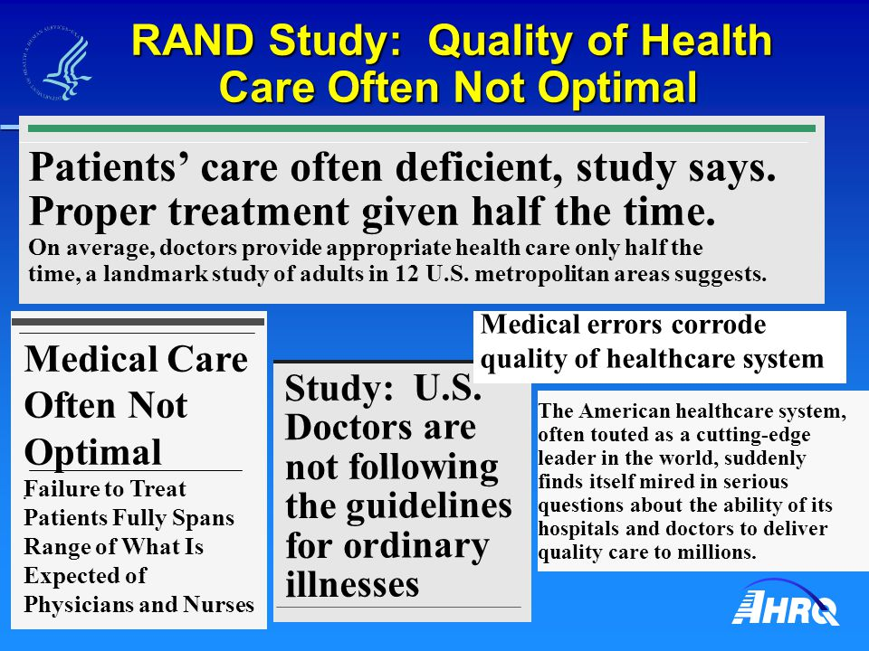 RAND Study: Quality of Health Care Often Not Optimal Doctors provide appropriate health care only about half the time Doctors provide appropriate health care only about half the time Percentage of time Alcohol dependence Hip fracture Peptic ulcer Diabetes Low back pain Prenatal care Breast cancer Cataracts 11% 23% 33% 45% 69% 73% 76% 79% E.