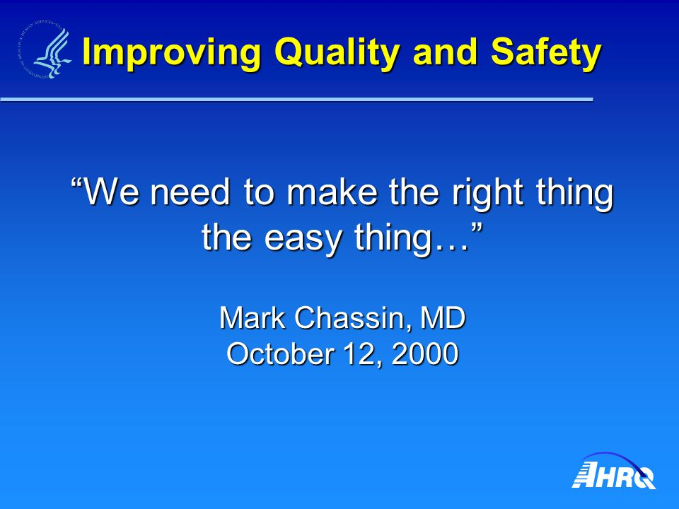 Improving Quality and Safety We need to make the right thing the easy thing… Mark Chassin, MD October 12, 2000