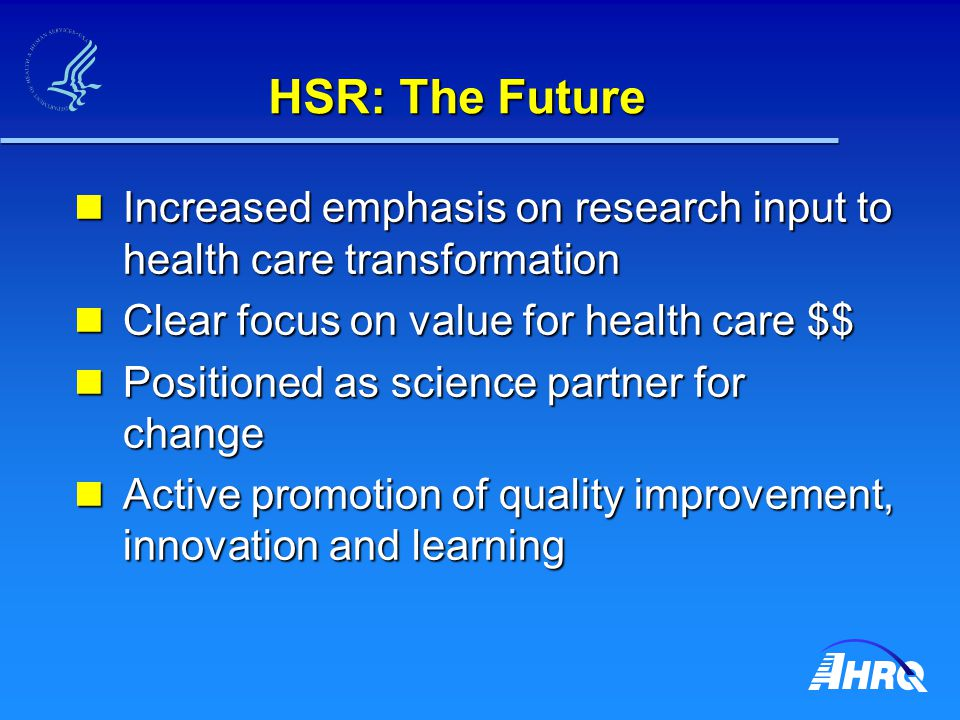 HSR: The Future Increased emphasis on research input to health care transformation Increased emphasis on research input to health care transformation Clear focus on value for health care $$ Clear focus on value for health care $$ Positioned as science partner for change Positioned as science partner for change Active promotion of quality improvement, innovation and learning Active promotion of quality improvement, innovation and learning