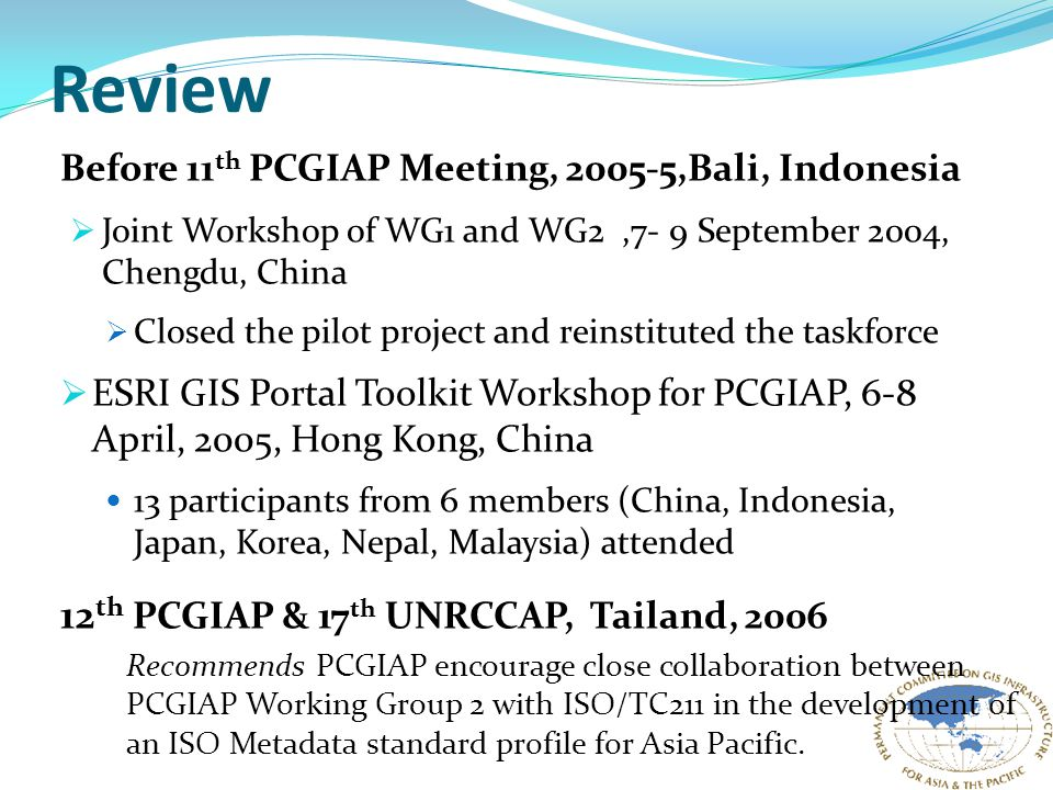 Review Before 11 th PCGIAP Meeting, 2005-5,Bali, Indonesia  Joint Workshop of WG1 and WG2,7- 9 September 2004, Chengdu, China  Closed the pilot project and reinstituted the taskforce  ESRI GIS Portal Toolkit Workshop for PCGIAP, 6-8 April, 2005, Hong Kong, China 13 participants from 6 members (China, Indonesia, Japan, Korea, Nepal, Malaysia) attended 12 th PCGIAP & 17 th UNRCCAP, Tailand, 2006 Recommends PCGIAP encourage close collaboration between PCGIAP Working Group 2 with ISO/TC211 in the development of an ISO Metadata standard profile for Asia Pacific.