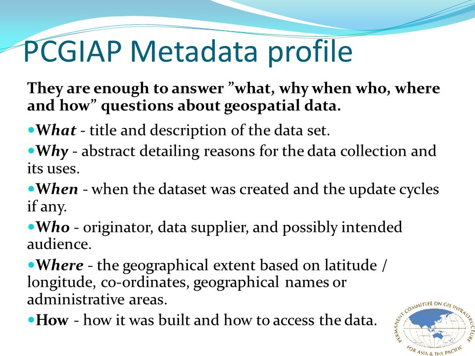 PCGIAP Metadata profile They are enough to answer what, why when who, where and how questions about geospatial data.