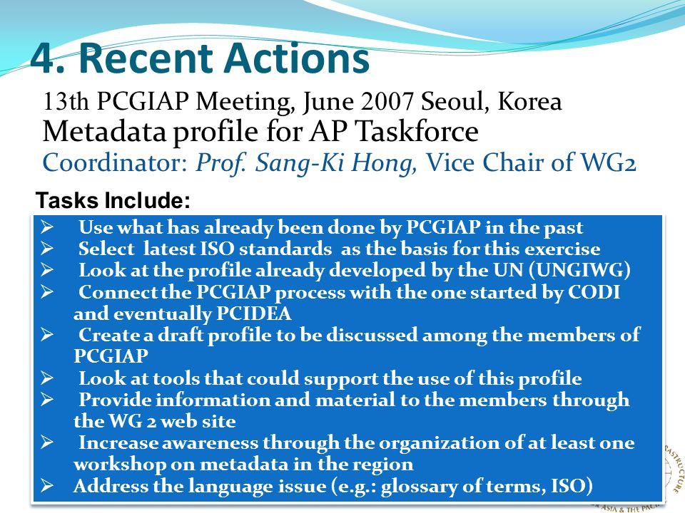 4. Recent Actions 13th PCGIAP Meeting, June 2007 Seoul, Korea Metadata profile for AP Taskforce Coordinator: Prof. Sang-Ki Hong, Vice Chair of WG2  U