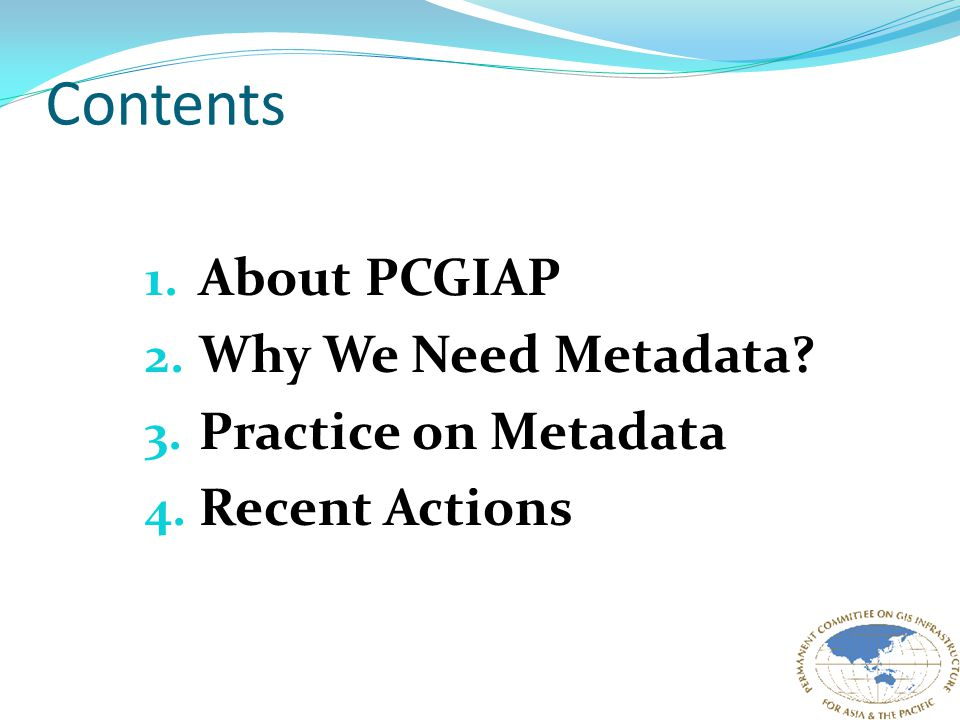 Contents 1. About PCGIAP 2. Why We Need Metadata 3. Practice on Metadata 4. Recent Actions