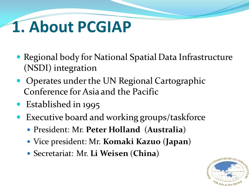 1. About PCGIAP Regional body for National Spatial Data Infrastructure (NSDI) integration Operates under the UN Regional Cartographic Conference for A