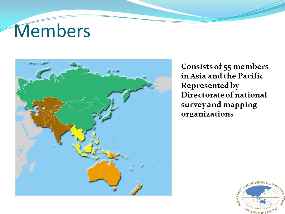Members Consists of 55 members in Asia and the Pacific Represented by Directorate of national survey and mapping organizations
