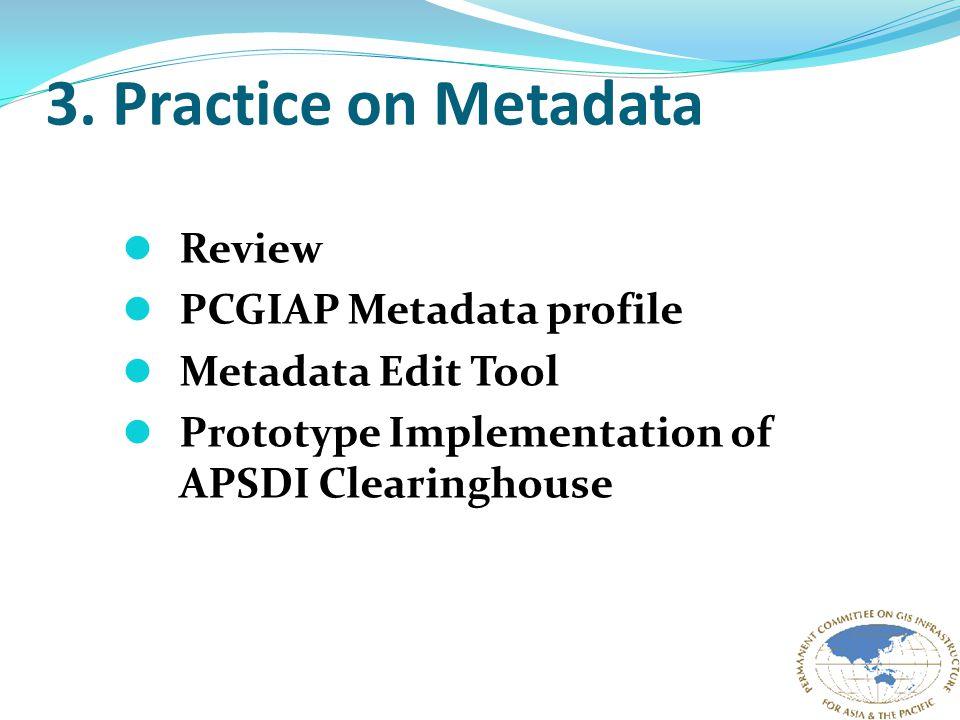 3. Practice on Metadata Review PCGIAP Metadata profile Metadata Edit Tool Prototype Implementation of APSDI Clearinghouse