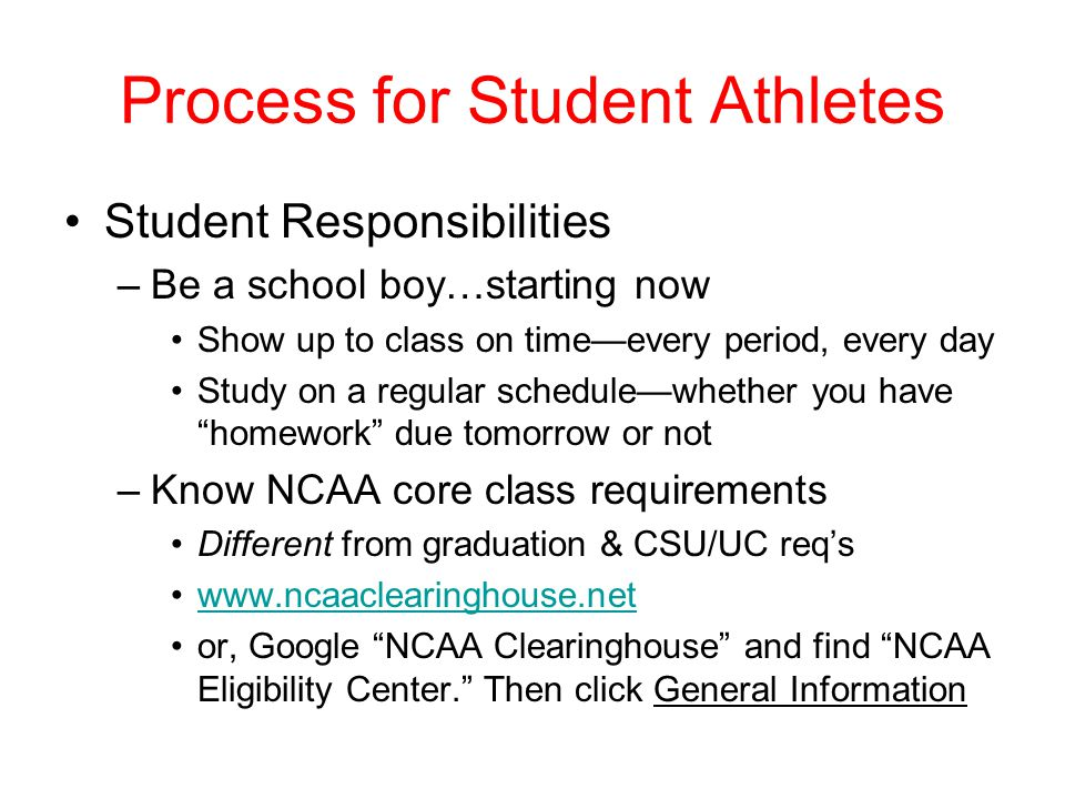 Process for Student Athletes Student Responsibilities –Be a school boy…starting now Show up to class on time—every period, every day Study on a regular schedule—whether you have homework due tomorrow or not –Know NCAA core class requirements Different from graduation & CSU/UC req's www.ncaaclearinghouse.net or, Google NCAA Clearinghouse and find NCAA Eligibility Center. Then click General Information
