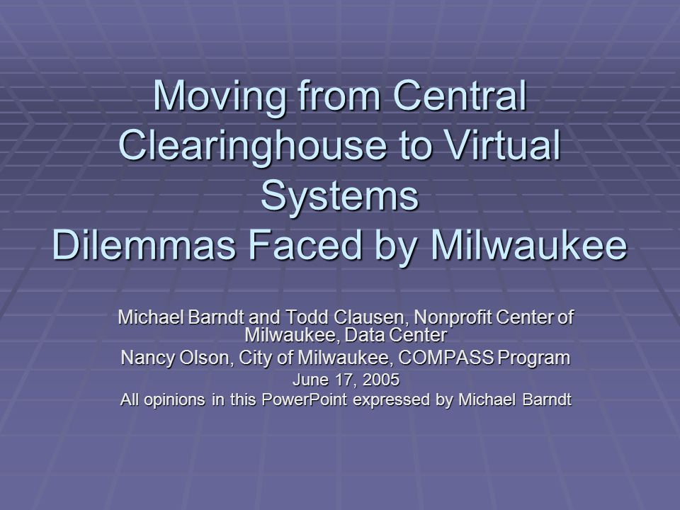 Moving from Central Clearinghouse to Virtual Systems Dilemmas Faced by Milwaukee Michael Barndt and Todd Clausen, Nonprofit Center of Milwaukee, Data Center Nancy Olson, City of Milwaukee, COMPASS Program June 17, 2005 All opinions in this PowerPoint expressed by Michael Barndt