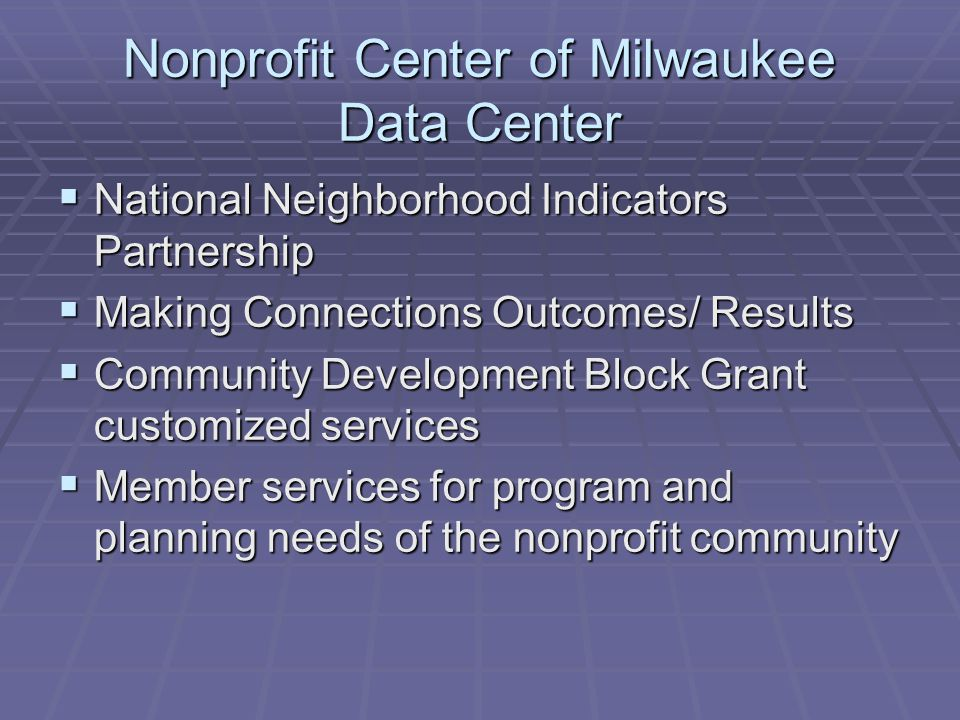 Nonprofit Center of Milwaukee Data Center  National Neighborhood Indicators Partnership  Making Connections Outcomes/ Results  Community Development Block Grant customized services  Member services for program and planning needs of the nonprofit community