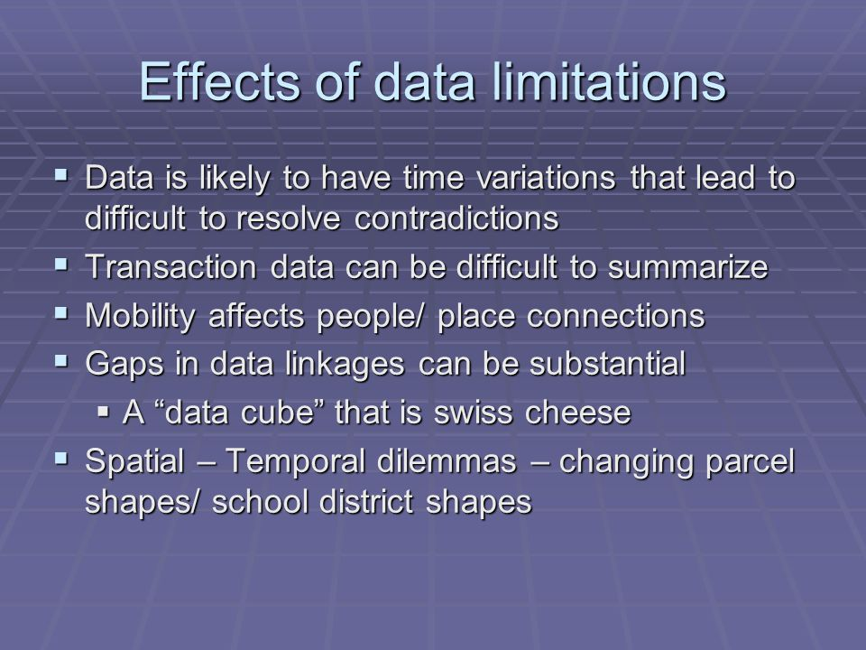 Effects of data limitations  Data is likely to have time variations that lead to difficult to resolve contradictions  Transaction data can be difficult to summarize  Mobility affects people/ place connections  Gaps in data linkages can be substantial  A data cube that is swiss cheese  Spatial – Temporal dilemmas – changing parcel shapes/ school district shapes