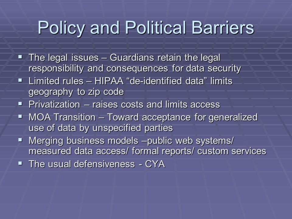 Policy and Political Barriers  The legal issues – Guardians retain the legal responsibility and consequences for data security  Limited rules – HIPAA de-identified data limits geography to zip code  Privatization – raises costs and limits access  MOA Transition – Toward acceptance for generalized use of data by unspecified parties  Merging business models –public web systems/ measured data access/ formal reports/ custom services  The usual defensiveness - CYA