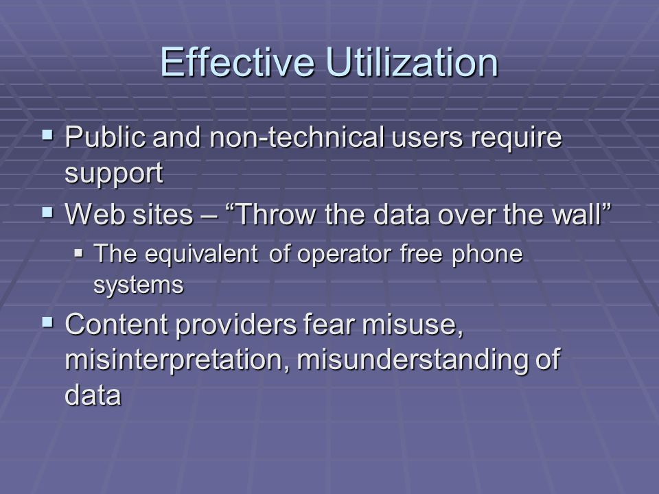 Effective Utilization  Public and non-technical users require support  Web sites – Throw the data over the wall  The equivalent of operator free phone systems  Content providers fear misuse, misinterpretation, misunderstanding of data