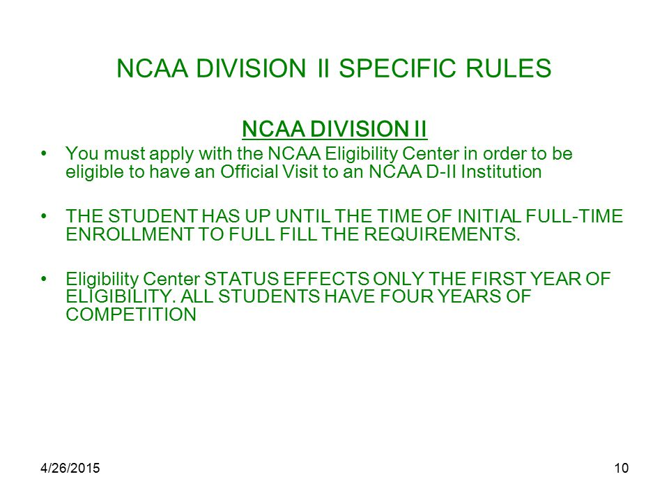 4/26/201510 NCAA DIVISION II SPECIFIC RULES NCAA DIVISION II You must apply with the NCAA Eligibility Center in order to be eligible to have an Official Visit to an NCAA D-II Institution THE STUDENT HAS UP UNTIL THE TIME OF INITIAL FULL-TIME ENROLLMENT TO FULL FILL THE REQUIREMENTS.