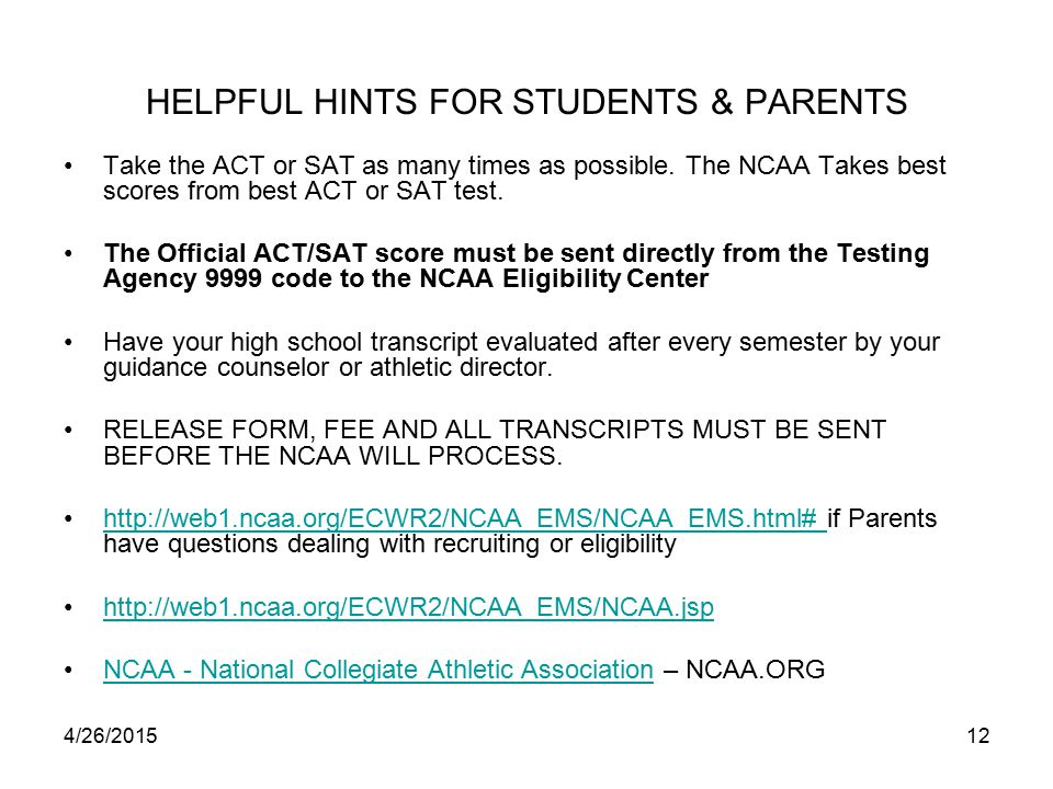 4/26/201512 HELPFUL HINTS FOR STUDENTS & PARENTS Take the ACT or SAT as many times as possible.
